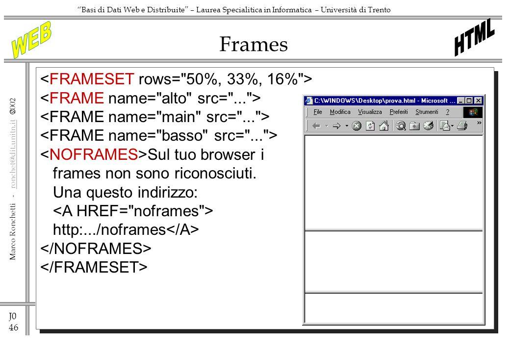J0 46 Marco Ronchetti - ronchet@dit.unitn.it ronchet@dit.unitn.it Basi di Dati Web e Distribuite – Laurea Specialitica in Informatica – Università di Trento Frames Sul tuo browser i frames non sono riconosciuti.