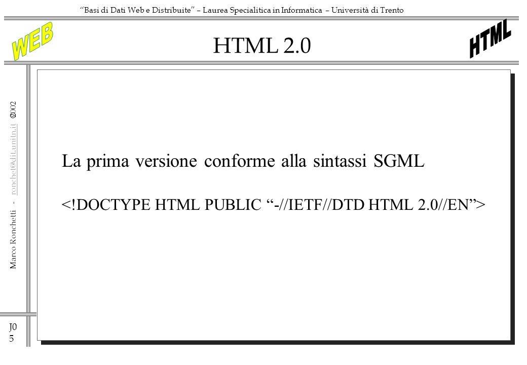 J0 5 Marco Ronchetti - ronchet@dit.unitn.it ronchet@dit.unitn.it Basi di Dati Web e Distribuite – Laurea Specialitica in Informatica – Università di Trento HTML 2.0 La prima versione conforme alla sintassi SGML