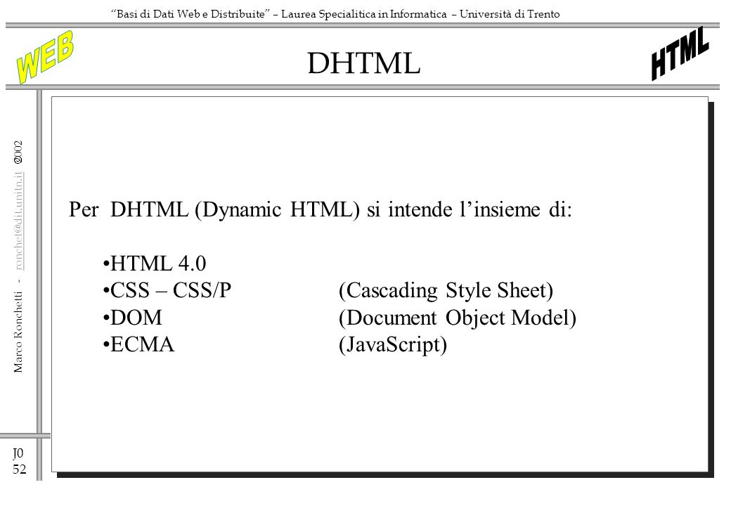 J0 52 Marco Ronchetti - ronchet@dit.unitn.it ronchet@dit.unitn.it Basi di Dati Web e Distribuite – Laurea Specialitica in Informatica – Università di Trento DHTML Per DHTML (Dynamic HTML) si intende linsieme di: HTML 4.0 CSS – CSS/P(Cascading Style Sheet) DOM(Document Object Model) ECMA(JavaScript)