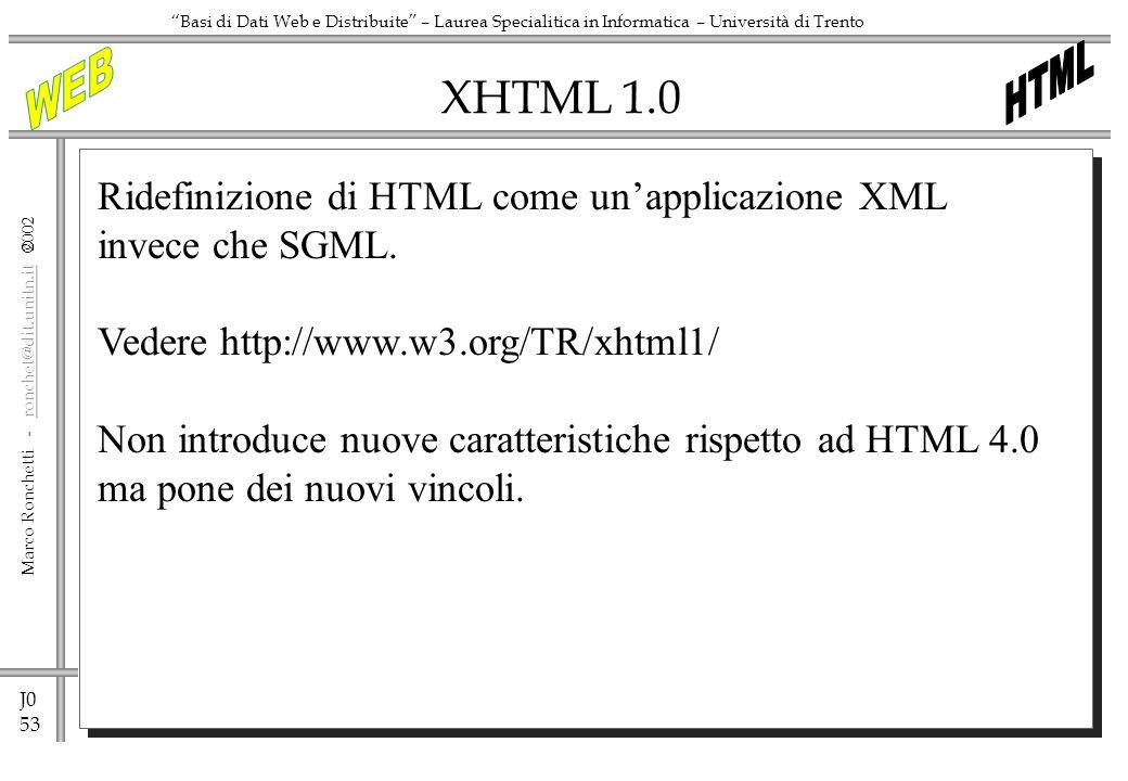 J0 53 Marco Ronchetti - ronchet@dit.unitn.it ronchet@dit.unitn.it Basi di Dati Web e Distribuite – Laurea Specialitica in Informatica – Università di Trento XHTML 1.0 Ridefinizione di HTML come unapplicazione XML invece che SGML.