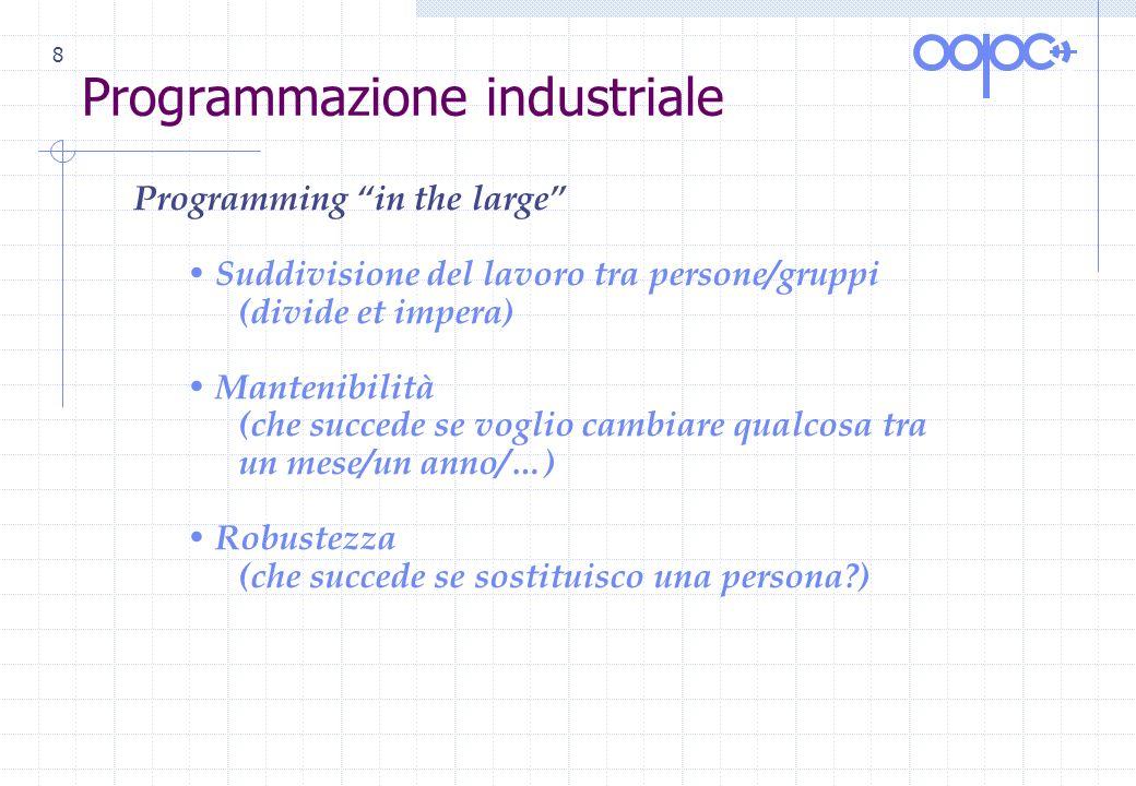 8 Programmazione industriale Programming in the large Suddivisione del lavoro tra persone/gruppi (divide et impera) Mantenibilità (che succede se vogl