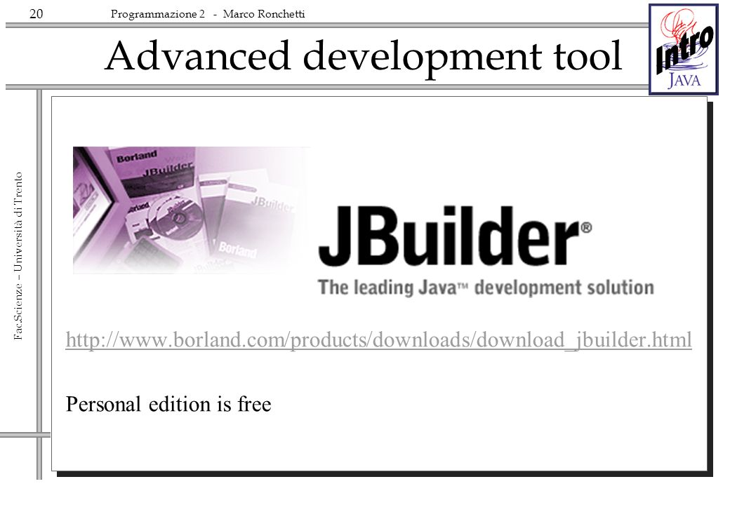 20 Fac.Scienze – Università di Trento Programmazione 2 - Marco Ronchetti Advanced development tool http://www.borland.com/products/downloads/download_jbuilder.html Personal edition is free
