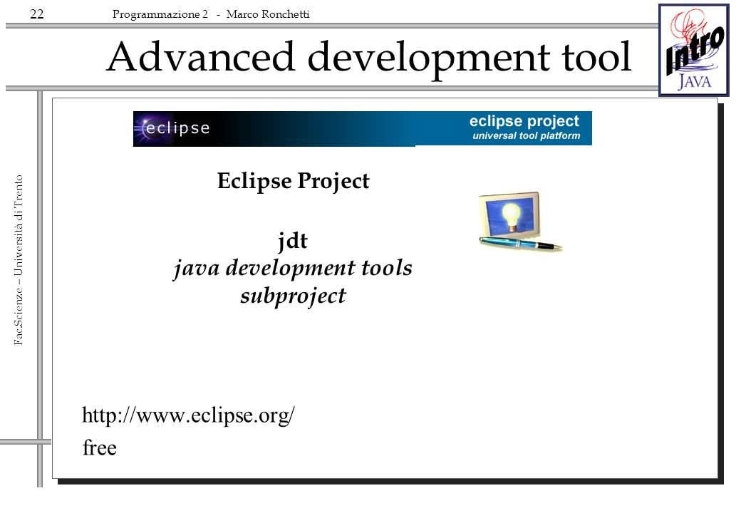 22 Fac.Scienze – Università di Trento Programmazione 2 - Marco Ronchetti Advanced development tool http://www.eclipse.org/ free Eclipse Project jdt java development tools subproject