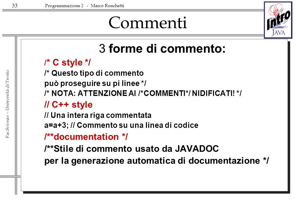 33 Fac.Scienze – Università di Trento Programmazione 2 - Marco Ronchetti Commenti 3 forme di commento: / * C style */ /* Questo tipo di commento può proseguire su pi linee */ /* NOTA: ATTENZIONE AI /*COMMENTI*/ NIDIFICATI.