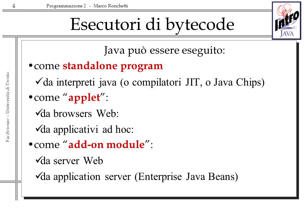 5 Fac.Scienze – Università di Trento Programmazione 2 - Marco Ronchetti Java - Introduction Applications are built in the frame of the OPERATING SYSTEM Which in turn is built over a particular HARDWARE
