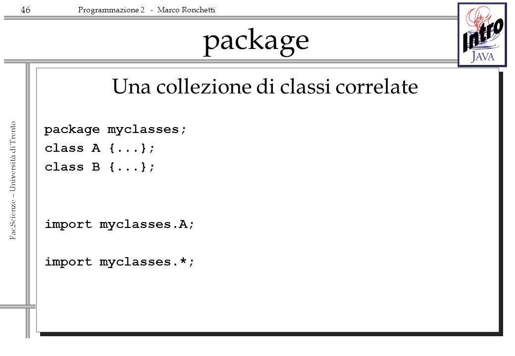 46 Fac.Scienze – Università di Trento Programmazione 2 - Marco Ronchetti package Una collezione di classi correlate package myclasses; class A {...}; class B {...}; import myclasses.A; import myclasses.*;