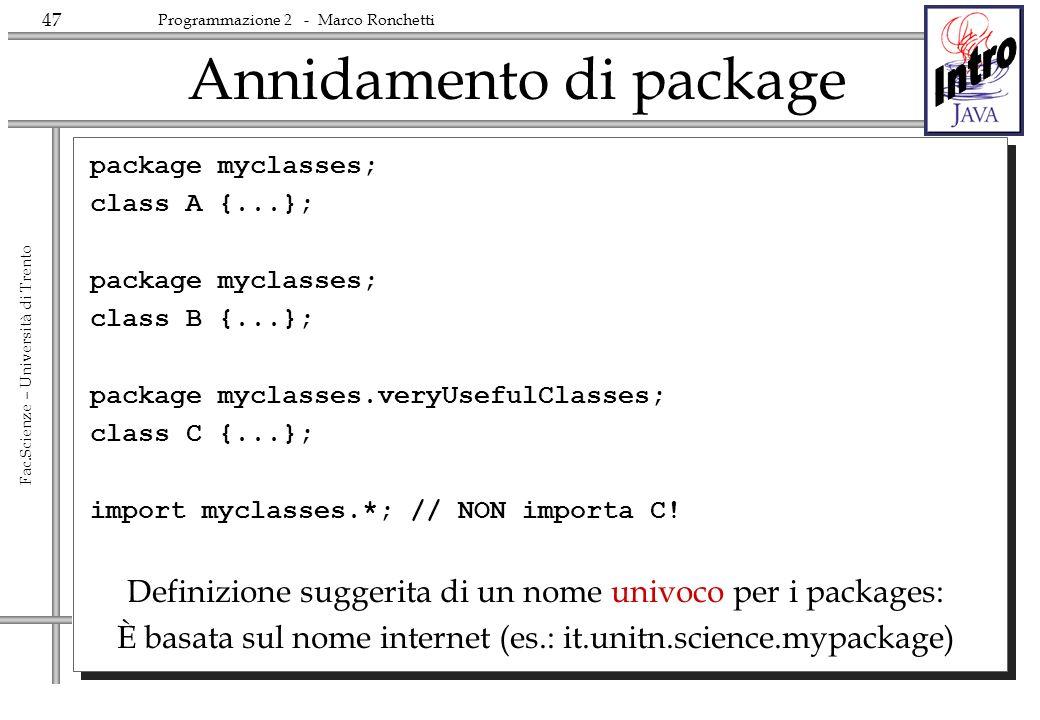 47 Fac.Scienze – Università di Trento Programmazione 2 - Marco Ronchetti Annidamento di package package myclasses; class A {...}; package myclasses; class B {...}; package myclasses.veryUsefulClasses; class C {...}; import myclasses.*; // NON importa C.