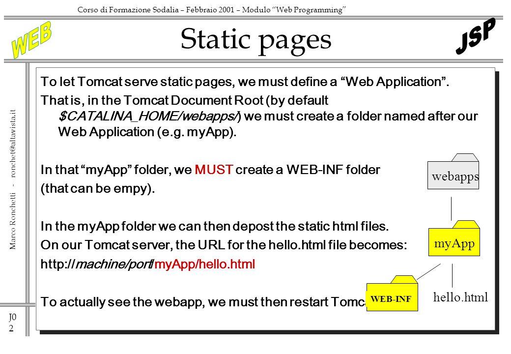 J0 2 Marco Ronchetti - ronchet@altavista.it Corso di Formazione Sodalia – Febbraio 2001 – Modulo Web Programming To let Tomcat serve static pages, we must define a Web Application.