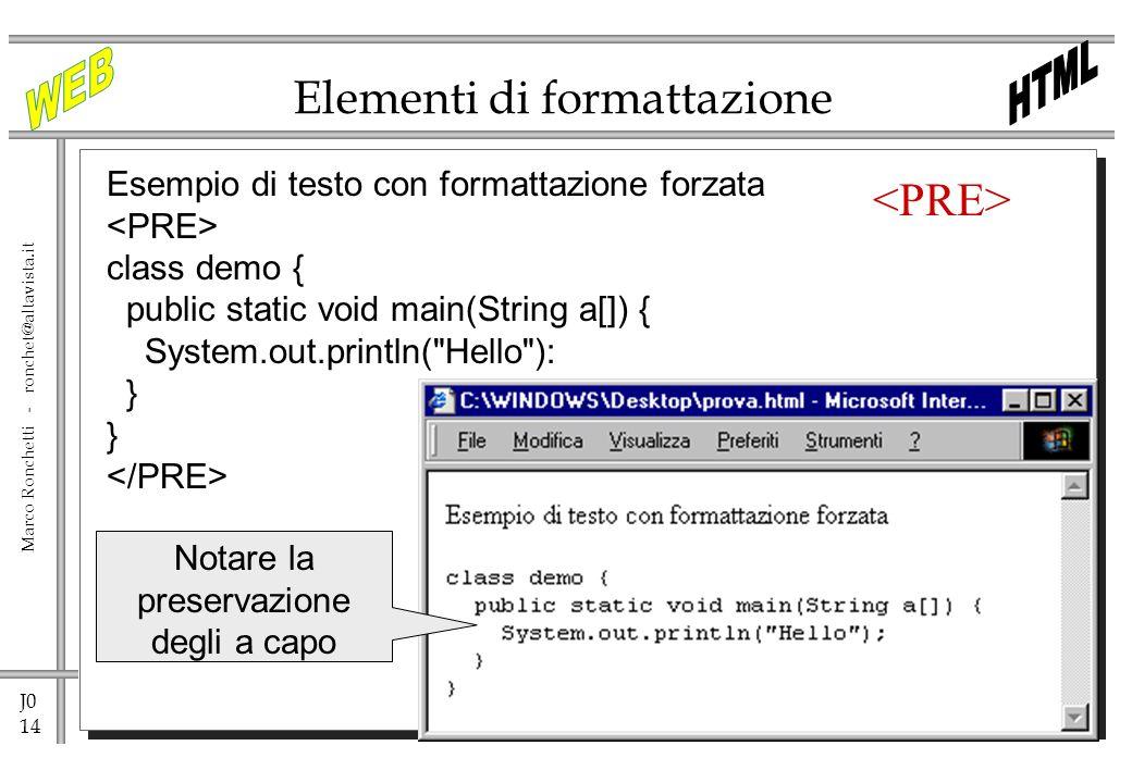 J0 14 Marco Ronchetti - ronchet@altavista.it Elementi di formattazione Esempio di testo con formattazione forzata class demo { public static void main