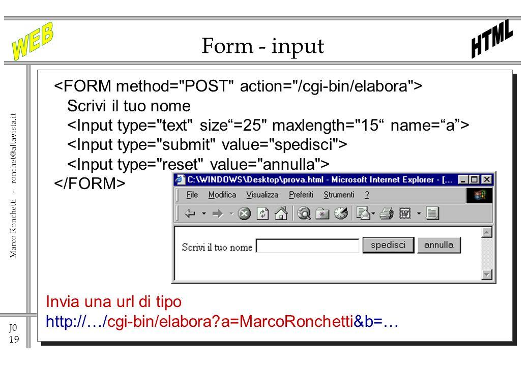 J0 19 Marco Ronchetti - ronchet@altavista.it Form - input Scrivi il tuo nome Invia una url di tipo http://…/cgi-bin/elabora?a=MarcoRonchetti&b=…