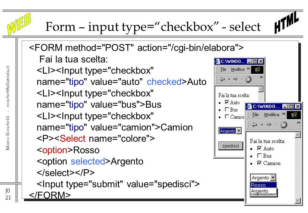 J0 21 Marco Ronchetti - ronchet@altavista.it Form – input type=checkbox - select Fai la tua scelta: <Input type=