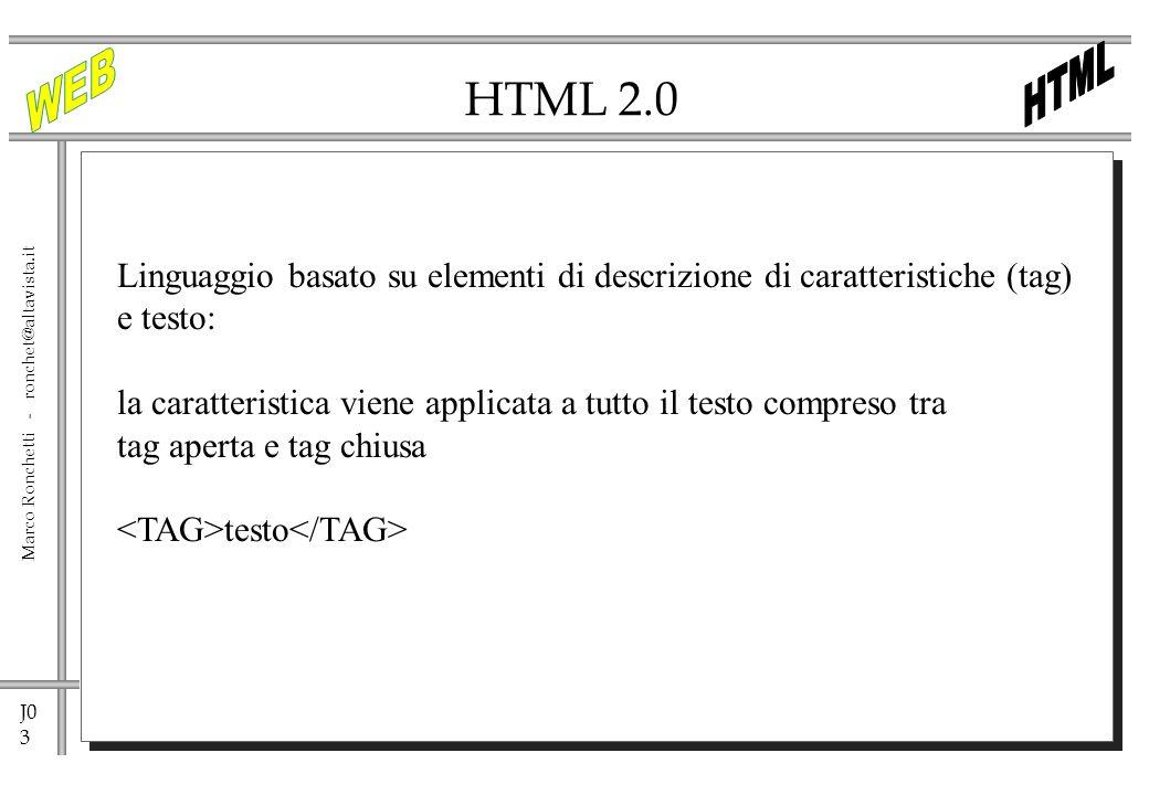 J0 3 Marco Ronchetti - ronchet@altavista.it HTML 2.0 Linguaggio basato su elementi di descrizione di caratteristiche (tag) e testo: la caratteristica