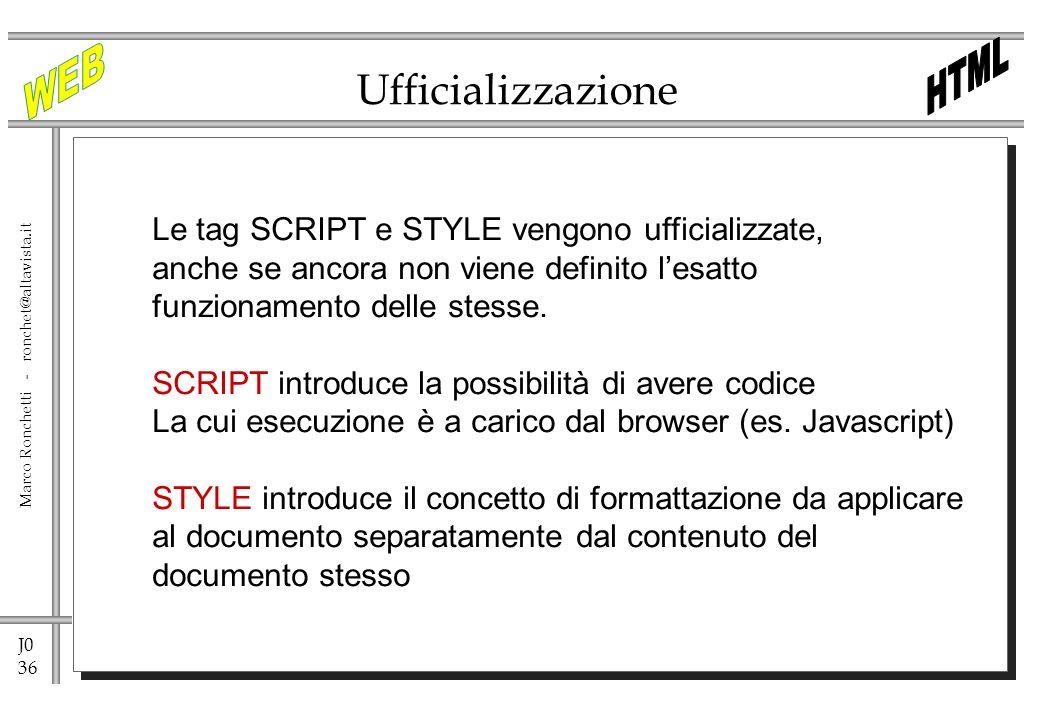 J0 36 Marco Ronchetti - ronchet@altavista.it Ufficializzazione Le tag SCRIPT e STYLE vengono ufficializzate, anche se ancora non viene definito lesatt