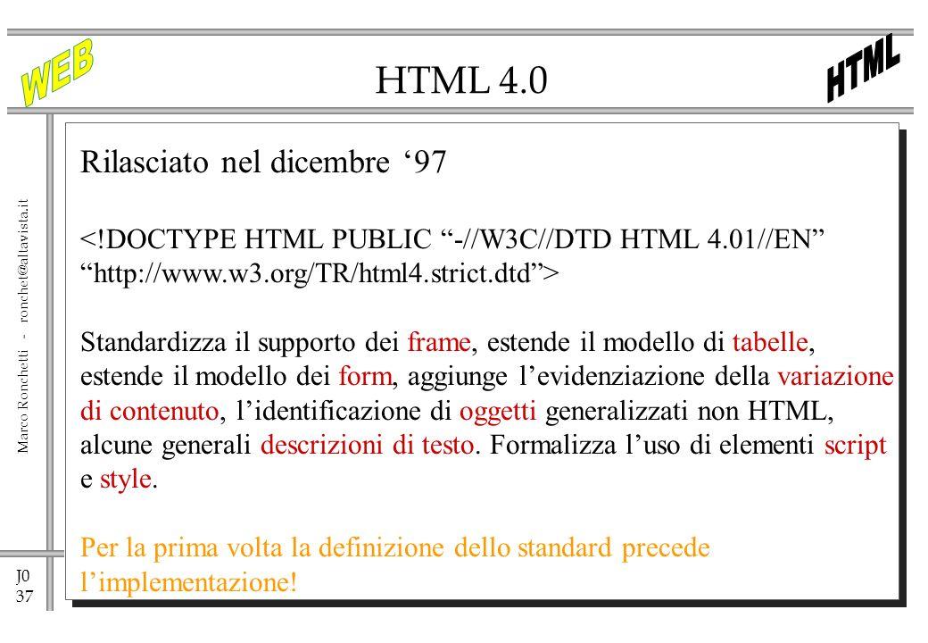 J0 37 Marco Ronchetti - ronchet@altavista.it HTML 4.0 Rilasciato nel dicembre 97 <!DOCTYPE HTML PUBLIC -//W3C//DTD HTML 4.01//EN http://www.w3.org/TR/