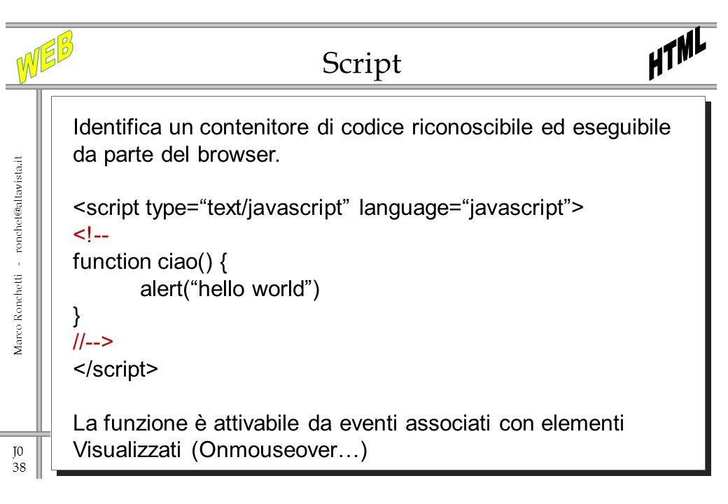 J0 38 Marco Ronchetti - ronchet@altavista.it Script Identifica un contenitore di codice riconoscibile ed eseguibile da parte del browser. <!-- functio