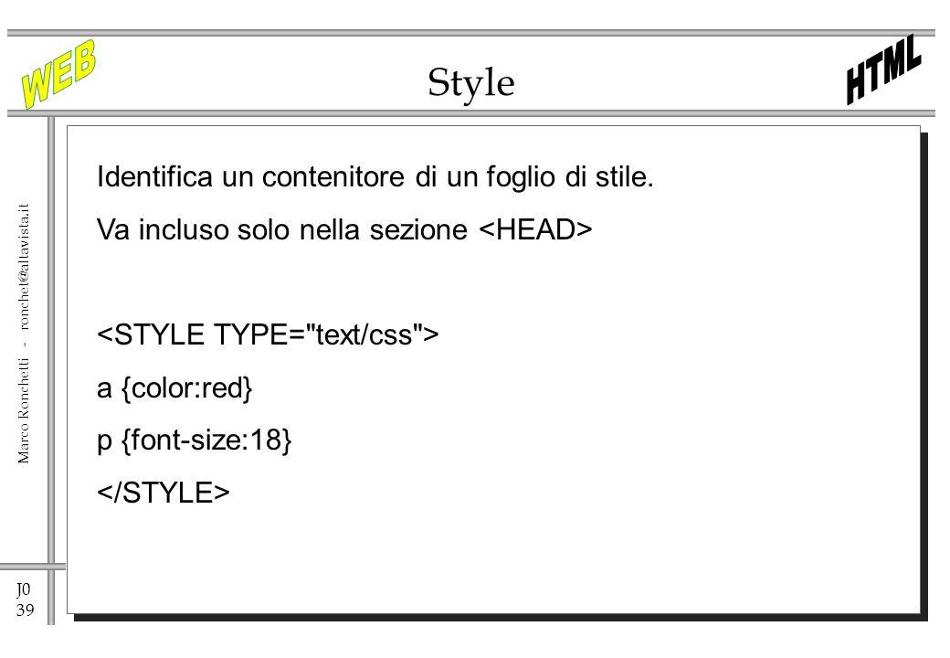 J0 39 Marco Ronchetti - ronchet@altavista.it Style Identifica un contenitore di un foglio di stile. Va incluso solo nella sezione a {color:red} p {fon