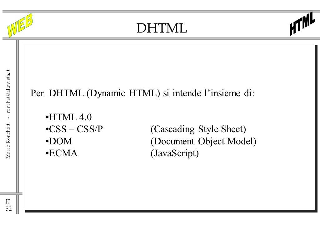J0 52 Marco Ronchetti - ronchet@altavista.it DHTML Per DHTML (Dynamic HTML) si intende linsieme di: HTML 4.0 CSS – CSS/P(Cascading Style Sheet) DOM(Do