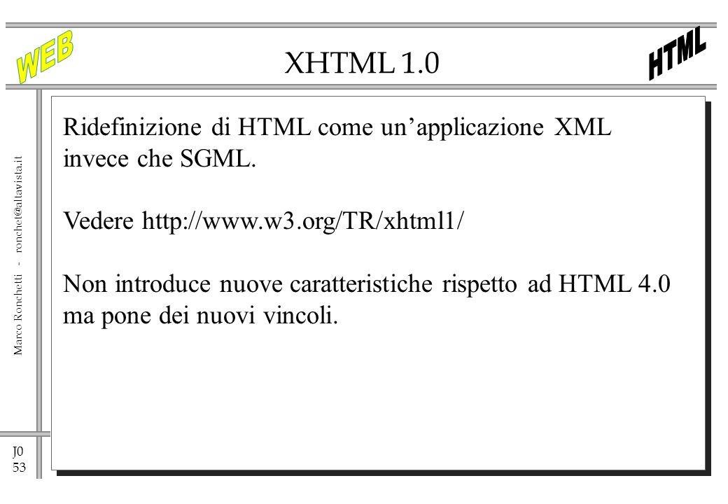 J0 53 Marco Ronchetti - ronchet@altavista.it XHTML 1.0 Ridefinizione di HTML come unapplicazione XML invece che SGML. Vedere http://www.w3.org/TR/xhtm