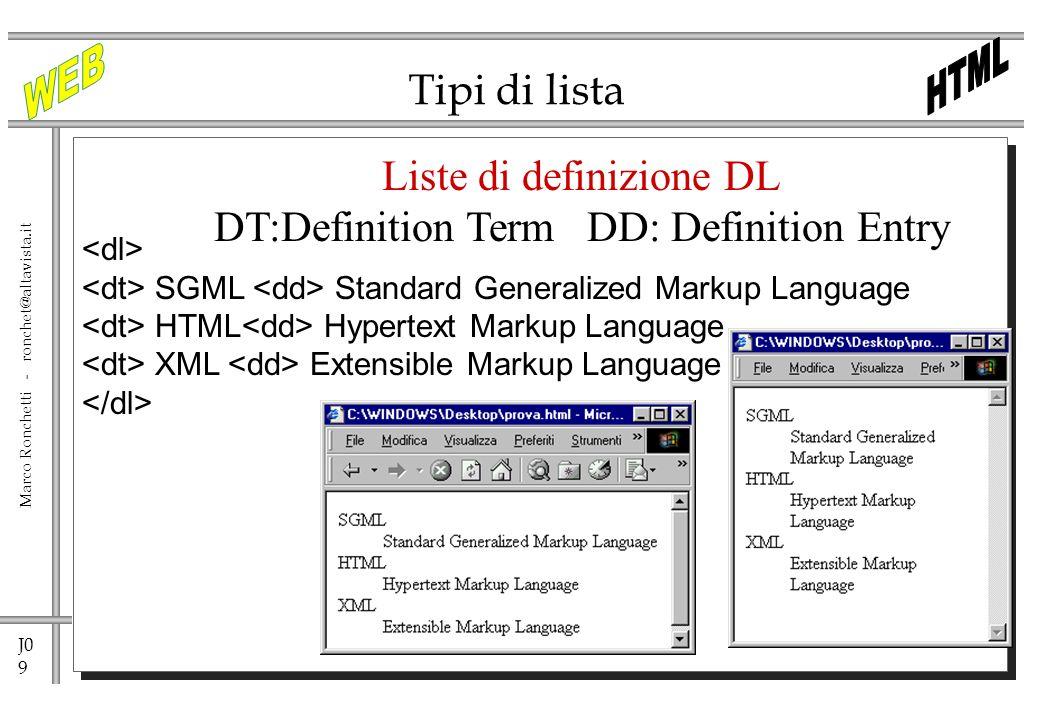J0 9 Marco Ronchetti - ronchet@altavista.it Tipi di lista Liste di definizione DL DT:Definition Term DD: Definition Entry SGML Standard Generalized Ma