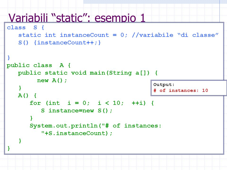 Variabili static: esempio 2 class S { static int instanceCount = 0; //variabile di classe S() {instanceCount++;} public void finalize() {instanceCount--;} } public class A { public static void main(String a[]) { new A();} A() { for (int i = 0; i < 10; ++i) { S instance=new S(); } System.out.println( # of instances: +S.instanceCount); System.gc(); System.runFinalization(); System.out.println( # of instances: +S.instanceCount); } Output: # of instances: 10 # of instances: 0