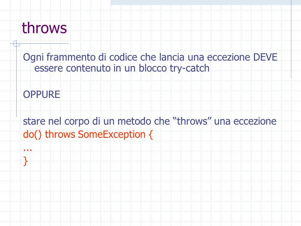 throws Ogni frammento di codice che lancia una eccezione DEVE essere contenuto in un blocco try-catch OPPURE stare nel corpo di un metodo che throws una eccezione do() throws SomeException {...