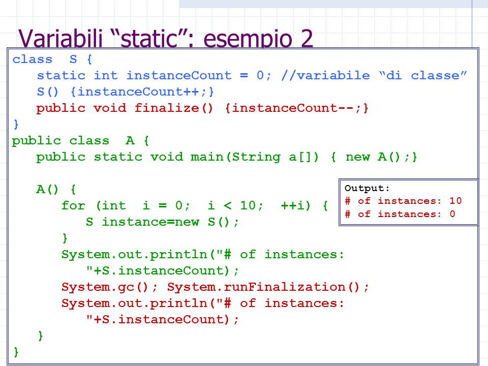 Variabili static: esempio 2 class S { static int instanceCount = 0; //variabile di classe S() {instanceCount++;} public void finalize() {instanceCount