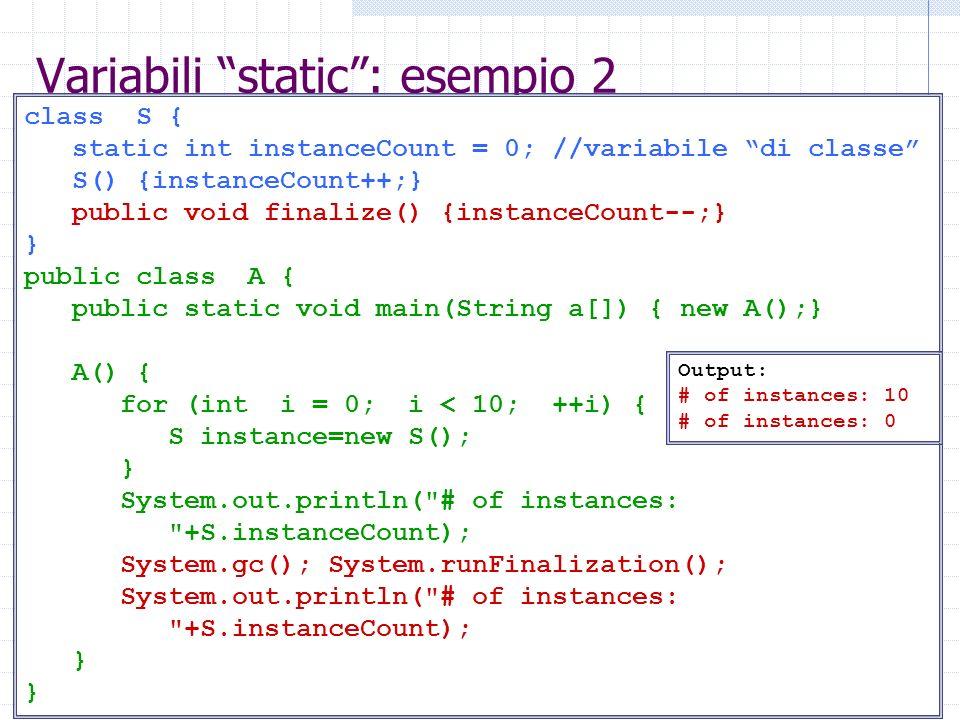 Metodi static: esempio 1 class S { static int instanceCount = 0; //variabile di classe S() {instanceCount++;} static void azzeraContatore() {instanceCount=0;} } public class A { public static void main(String a[]) { new A(); } A() { for (int i = 0; i < 10; ++i) { if (i%4==0) S.azzeraContatore(); S instance=new S(); } System.out.println( instanceCount: +S.instanceCount); } Output: instanceCount: 2 Può agire solo su variabili statiche.