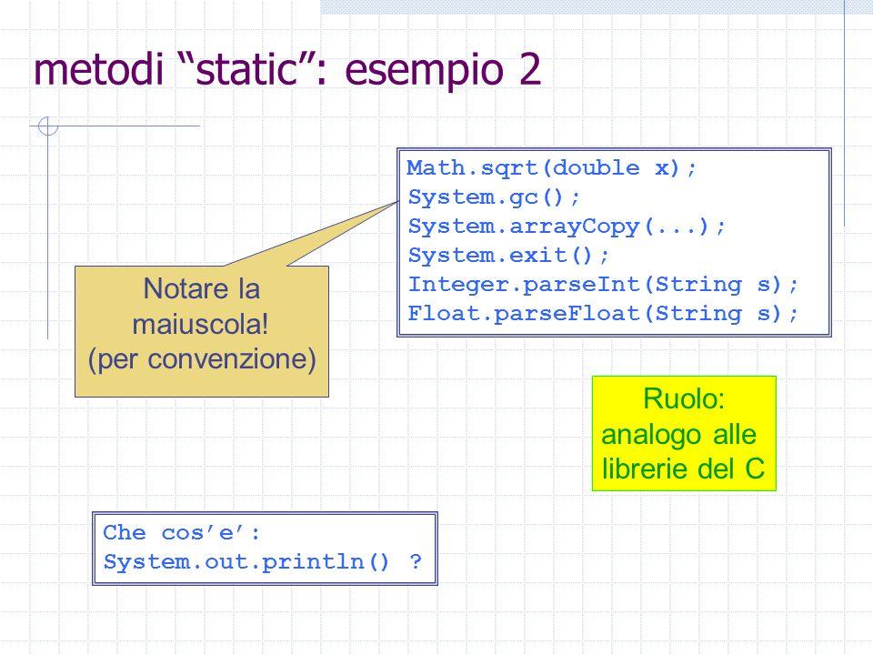 metodi static: esempio 2 Math.sqrt(double x); System.gc(); System.arrayCopy(...); System.exit(); Integer.parseInt(String s); Float.parseFloat(String s); Notare la maiuscola.