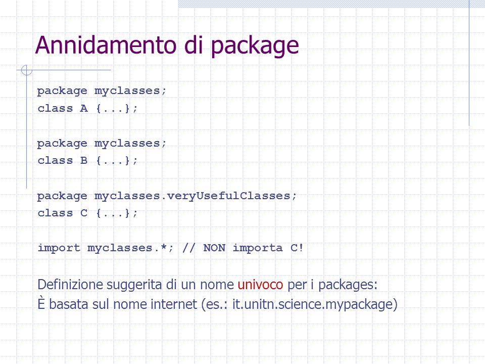 Annidamento di package package myclasses; class A {...}; package myclasses; class B {...}; package myclasses.veryUsefulClasses; class C {...}; import myclasses.*; // NON importa C.