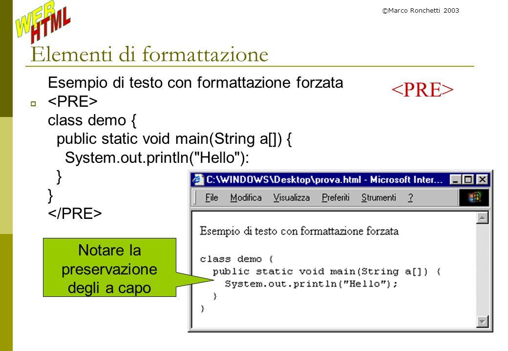 ©Marco Ronchetti 2003 Elementi di formattazione Esempio di testo con formattazione forzata class demo { public static void main(String a[]) { System.o