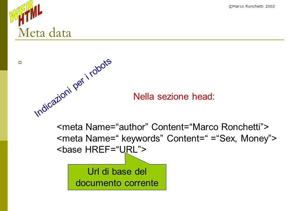©Marco Ronchetti 2003 Meta data Nella sezione head: Indicazioni per i robots Url di base del documento corrente