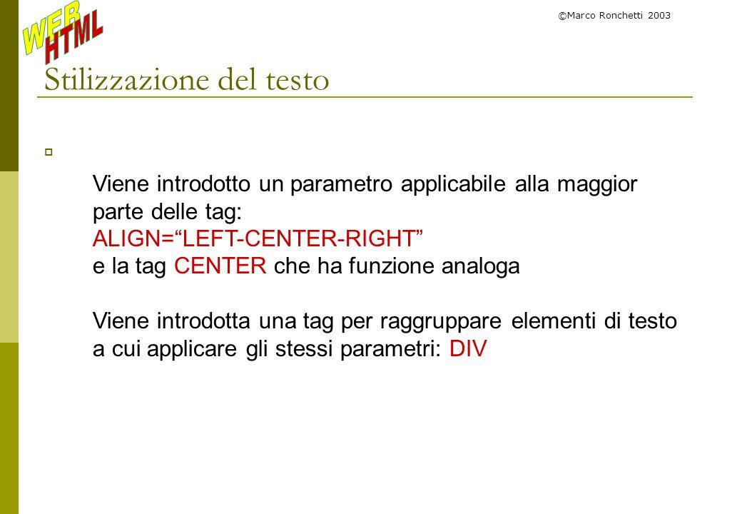 ©Marco Ronchetti 2003 Stilizzazione del testo Viene introdotto un parametro applicabile alla maggior parte delle tag: ALIGN=LEFT-CENTER-RIGHT e la tag