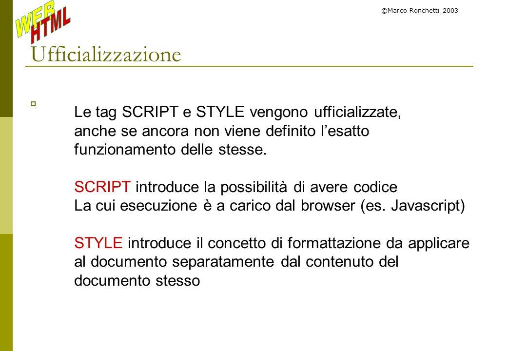 ©Marco Ronchetti 2003 Ufficializzazione Le tag SCRIPT e STYLE vengono ufficializzate, anche se ancora non viene definito lesatto funzionamento delle s