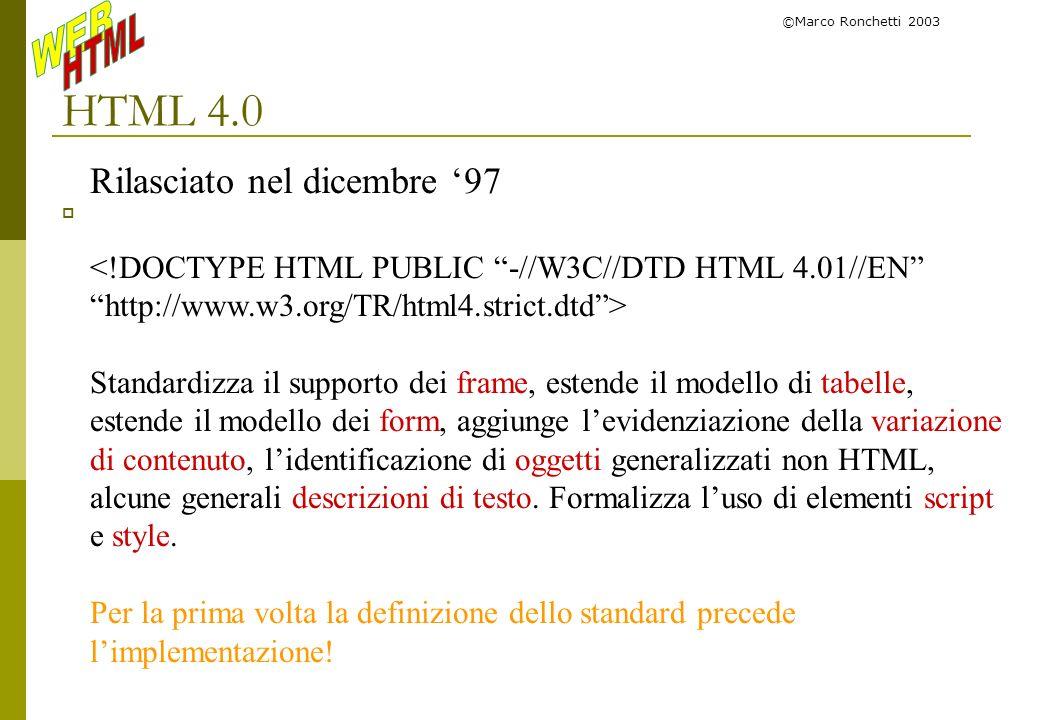 ©Marco Ronchetti 2003 HTML 4.0 Rilasciato nel dicembre 97 <!DOCTYPE HTML PUBLIC -//W3C//DTD HTML 4.01//EN http://www.w3.org/TR/html4.strict.dtd> Stand