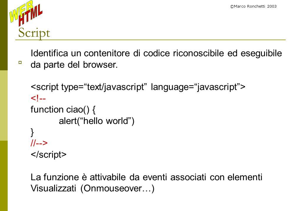 ©Marco Ronchetti 2003 Script Identifica un contenitore di codice riconoscibile ed eseguibile da parte del browser. <!-- function ciao() { alert(hello