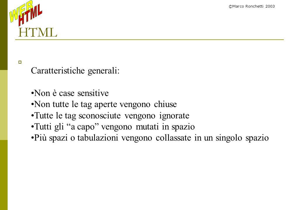 ©Marco Ronchetti 2003 Stilizzazione del testo: Font <font face= Times Roman , serif color= Red size= 18 > Hello Deprecato in HTML 4.0 Nota: alternativamente si possono fare resize incrementali: size=+2 >