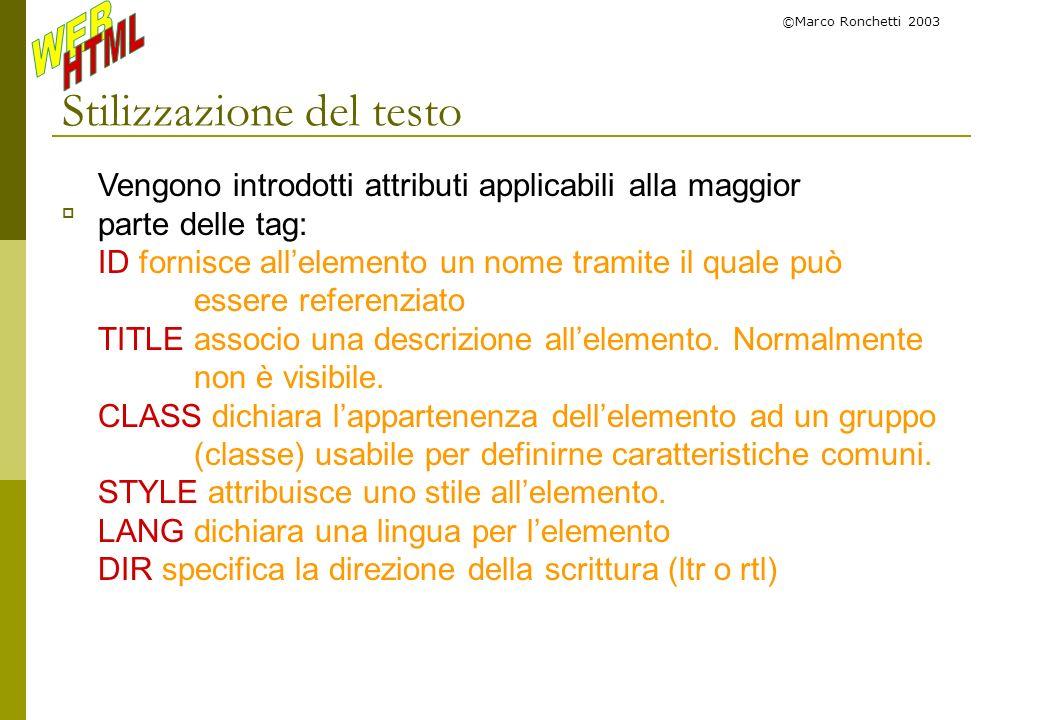 ©Marco Ronchetti 2003 Stilizzazione del testo Vengono introdotti attributi applicabili alla maggior parte delle tag: ID fornisce allelemento un nome t