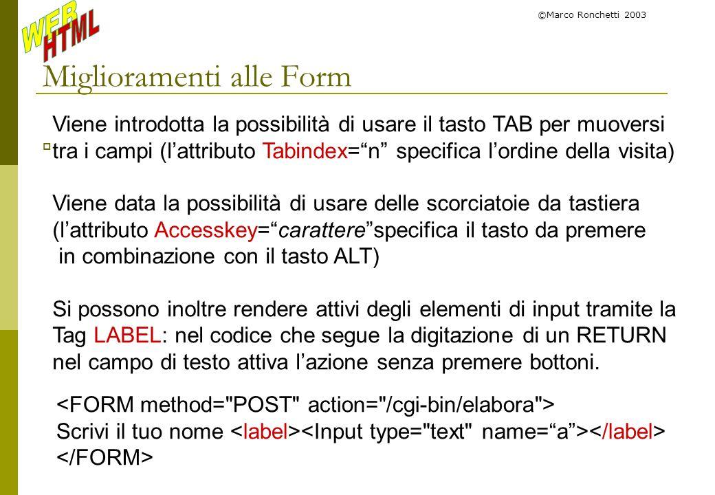©Marco Ronchetti 2003 Miglioramenti alle Form Viene introdotta la possibilità di usare il tasto TAB per muoversi tra i campi (lattributo Tabindex=n sp