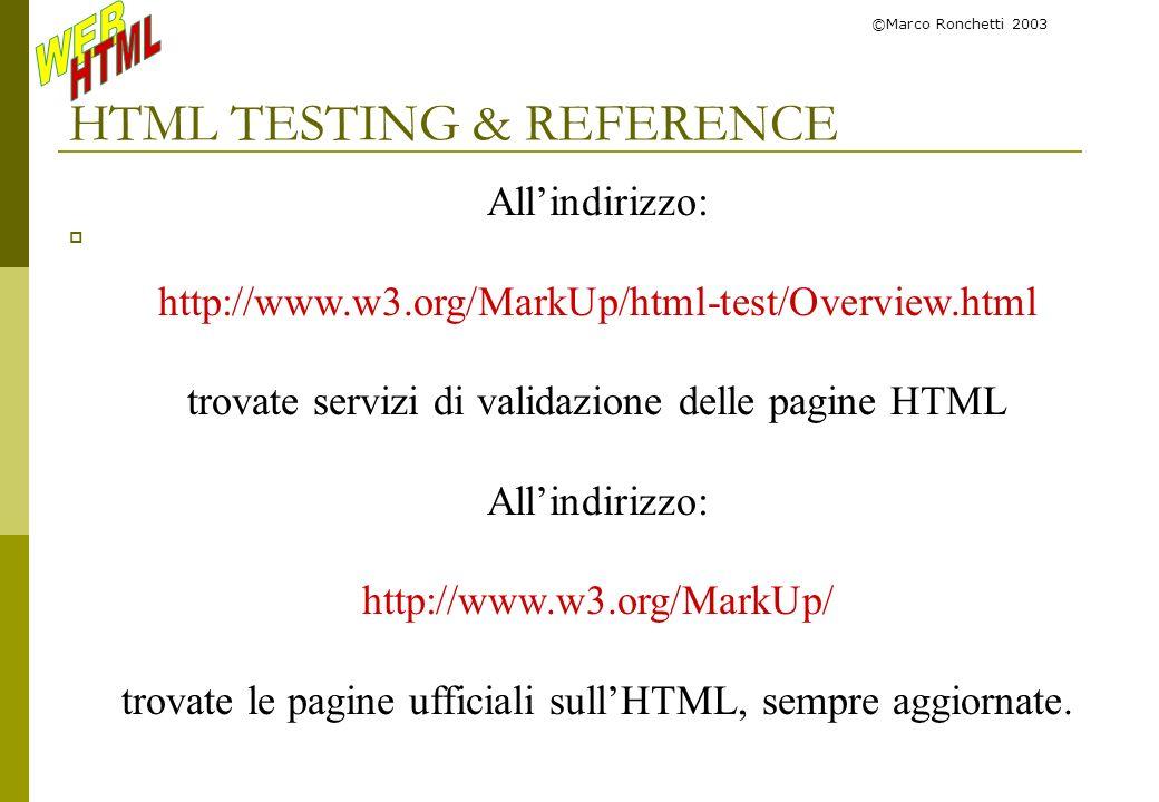 ©Marco Ronchetti 2003 HTML TESTING & REFERENCE Allindirizzo: http://www.w3.org/MarkUp/html-test/Overview.html trovate servizi di validazione delle pag