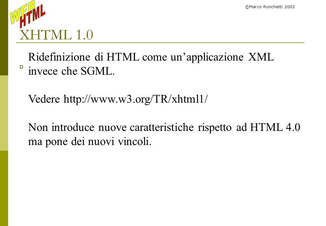 ©Marco Ronchetti 2003 XHTML 1.0 Ridefinizione di HTML come unapplicazione XML invece che SGML. Vedere http://www.w3.org/TR/xhtml1/ Non introduce nuove