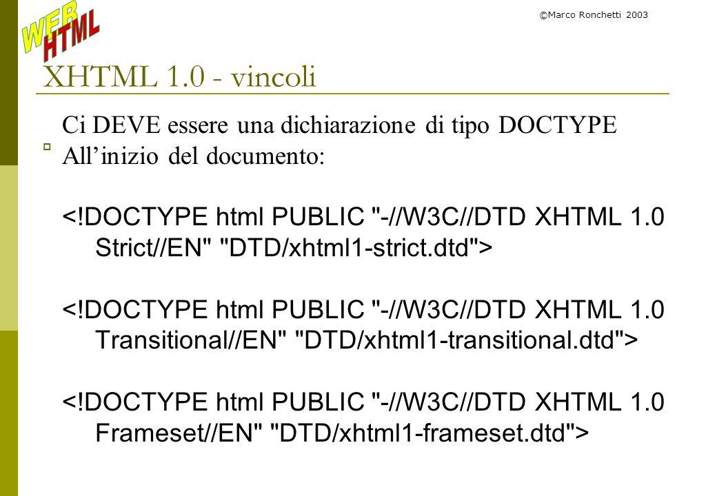 ©Marco Ronchetti 2003 XHTML 1.0 - vincoli Ci DEVE essere una dichiarazione di tipo DOCTYPE Allinizio del documento: