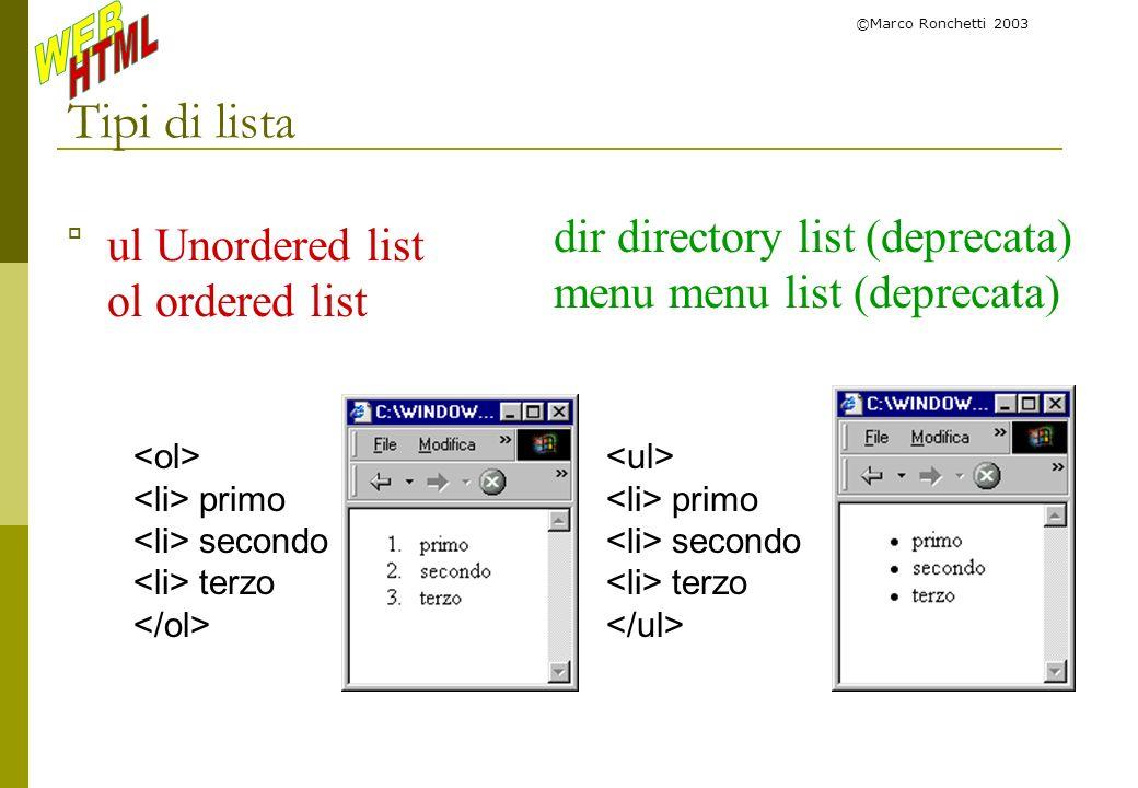 ©Marco Ronchetti 2003 Tipi di lista ul Unordered list ol ordered list primo secondo terzo dir directory list (deprecata) menu menu list (deprecata) pr