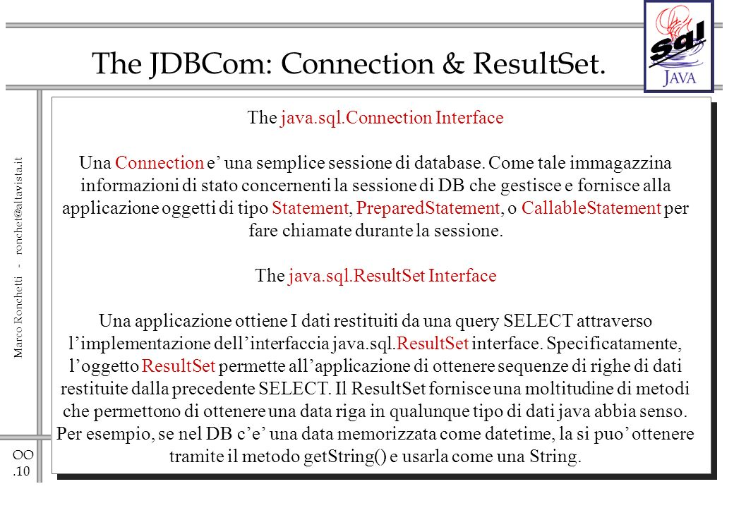 OO.10 Marco Ronchetti - ronchet@altavista.it The JDBCom: Connection & ResultSet. The java.sql.Connection Interface Una Connection e una semplice sessi
