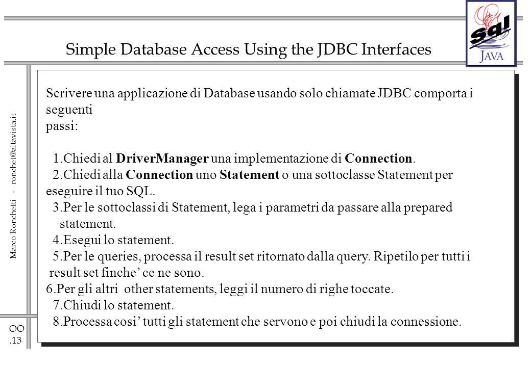OO.13 Marco Ronchetti - ronchet@altavista.it Simple Database Access Using the JDBC Interfaces Scrivere una applicazione di Database usando solo chiama