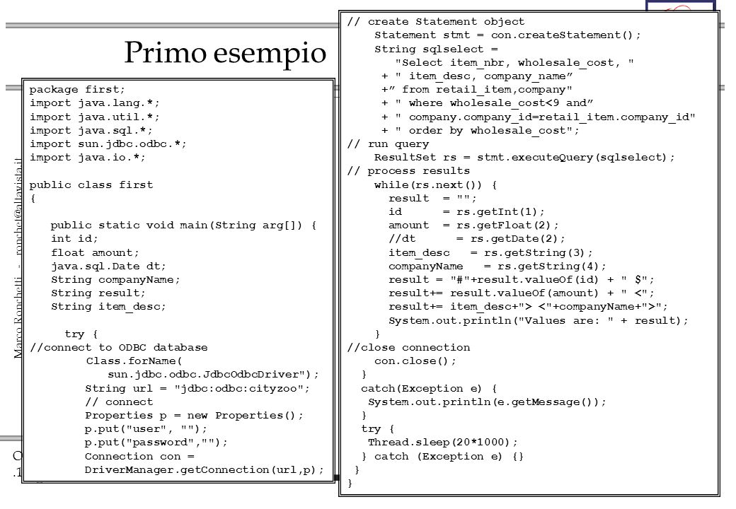 OO.15 Marco Ronchetti - ronchet@altavista.it Primo esempio package first; import java.lang.*; import java.util.*; import java.sql.*; import sun.jdbc.odbc.*; import java.io.*; public class first { public static void main(String arg[]) { int id; float amount; java.sql.Date dt; String companyName; String result; String item_desc; try { //connect to ODBC database Class.forName( sun.jdbc.odbc.JdbcOdbcDriver ); String url = jdbc:odbc:cityzoo ; // connect Properties p = new Properties(); p.put( user , ); p.put( password , ); Connection con = DriverManager.getConnection(url,p); // create Statement object Statement stmt = con.createStatement(); String sqlselect = Select item_nbr, wholesale_cost, + item_desc, company_name + from retail_item,company + where wholesale_cost<9 and + company.company_id=retail_item.company_id + order by wholesale_cost ; // run query ResultSet rs = stmt.executeQuery(sqlselect); // process results while(rs.next()) { result = ; id = rs.getInt(1); amount = rs.getFloat(2); //dt = rs.getDate(2); item_desc = rs.getString(3); companyName = rs.getString(4); result = # +result.valueOf(id) + $ ; result+= result.valueOf(amount) + < ; result+= item_desc+ > ; System.out.println( Values are: + result); } //close connection con.close(); } catch(Exception e) { System.out.println(e.getMessage()); } try { Thread.sleep(20*1000); } catch (Exception e) {} }