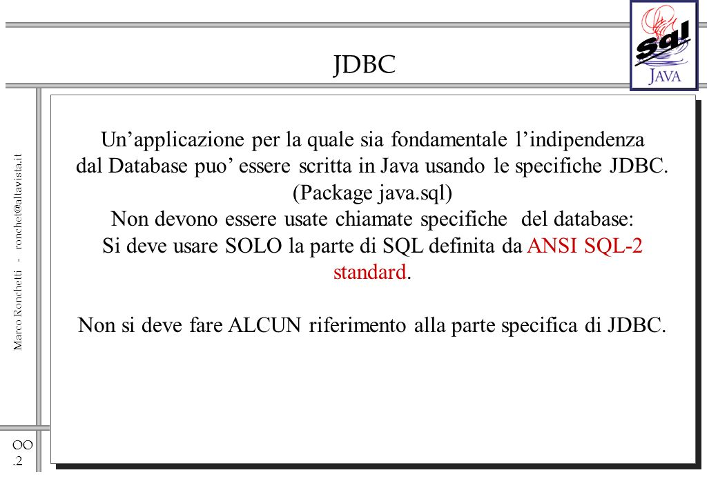 OO.13 Marco Ronchetti - ronchet@altavista.it Simple Database Access Using the JDBC Interfaces Scrivere una applicazione di Database usando solo chiamate JDBC comporta i seguenti passi: 1.Chiedi al DriverManager una implementazione di Connection.