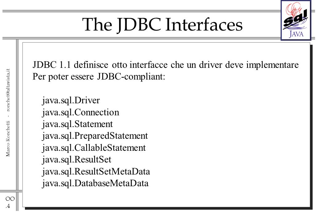 OO.4 Marco Ronchetti - ronchet@altavista.it The JDBC Interfaces JDBC 1.1 definisce otto interfacce che un driver deve implementare Per poter essere JD