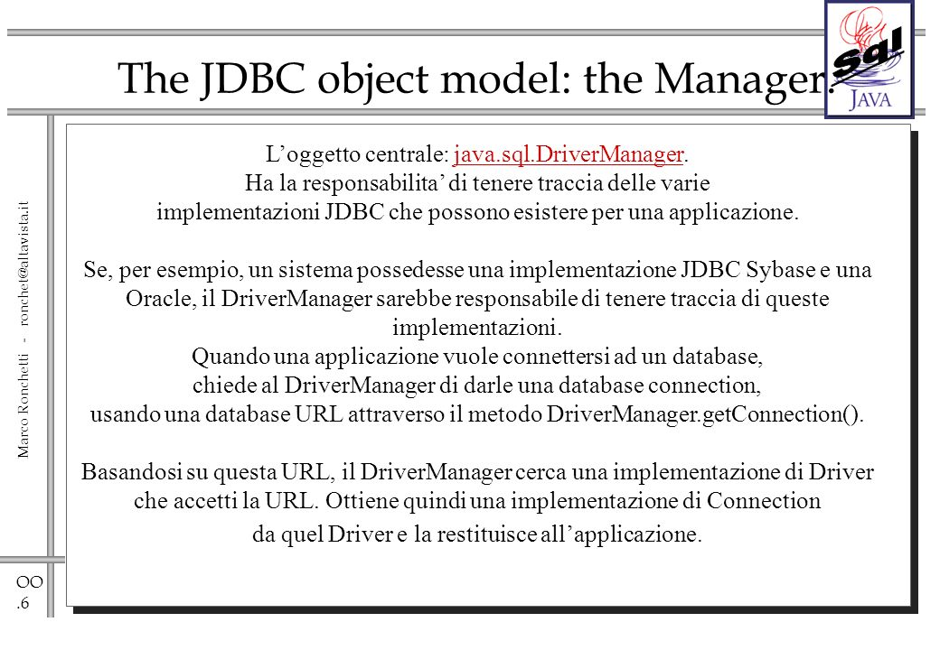 OO.6 Marco Ronchetti - ronchet@altavista.it The JDBC object model: the Manager. Loggetto centrale: java.sql.DriverManager. Ha la responsabilita di ten