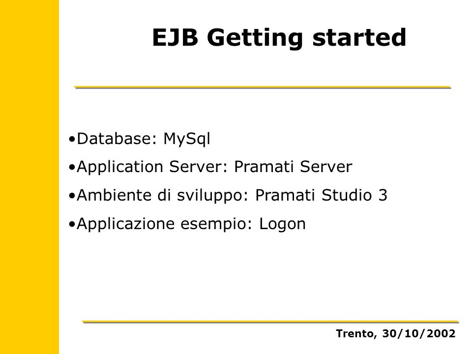 EJB Getting started Database: MySql Application Server: Pramati Server Ambiente di sviluppo: Pramati Studio 3 Applicazione esempio: Logon Trento, 30/10/2002