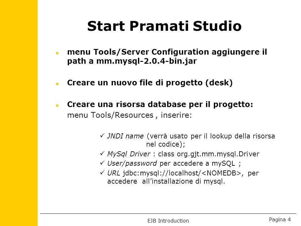 EJB Introduction Pagina 4 Start Pramati Studio n menu Tools/Server Configuration aggiungere il path a mm.mysql-2.0.4-bin.jar n Creare un nuovo file di progetto (desk) n Creare una risorsa database per il progetto: menu Tools/Resources, inserire: JNDI name (verrà usato per il lookup della risorsa nel codice); MySql Driver : class org.gjt.mm.mysql.Driver User/password per accedere a mySQL ; URL jdbc:mysql://localhost/, per accedere allinstallazione di mysql.
